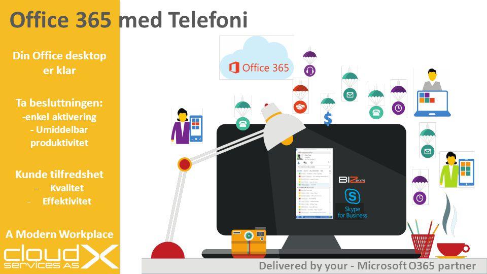 Office 365 med Telefoni Din Office desktop er klar Ta besluttningen: -enkel aktivering - Umiddelbar produktivitet Kunde tilfredshet -Kvalitet -Effektivitet A Modern Workplace Delivered by your - Microsoft O365 partner