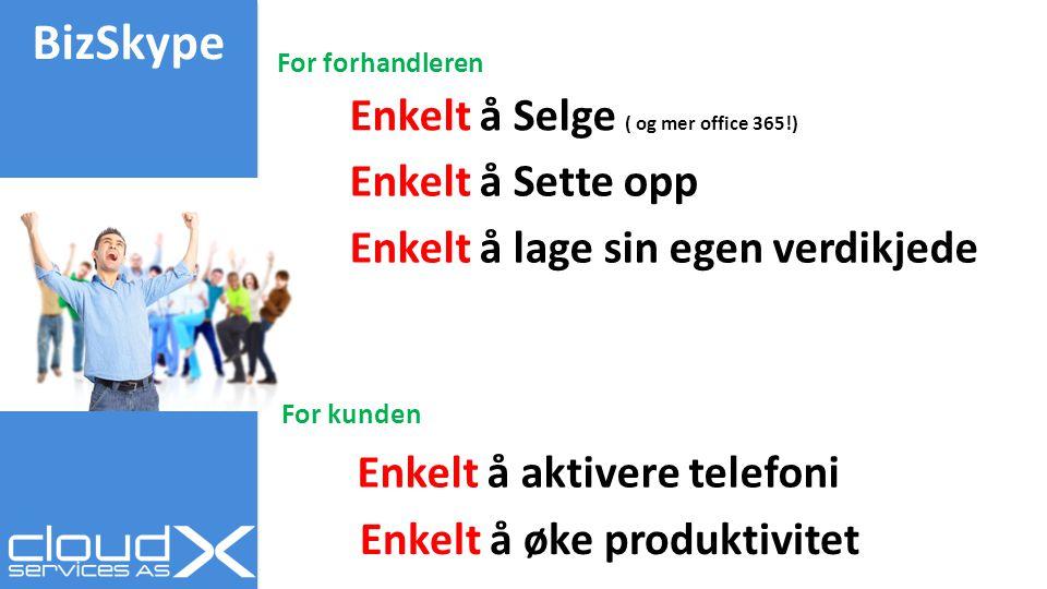 BizSkype Enkelt å Selge ( og mer office 365!) Enkelt å aktivere telefoni Enkelt å Sette opp Enkelt å lage sin egen verdikjede Enkelt å øke produktivitet For forhandleren For kunden