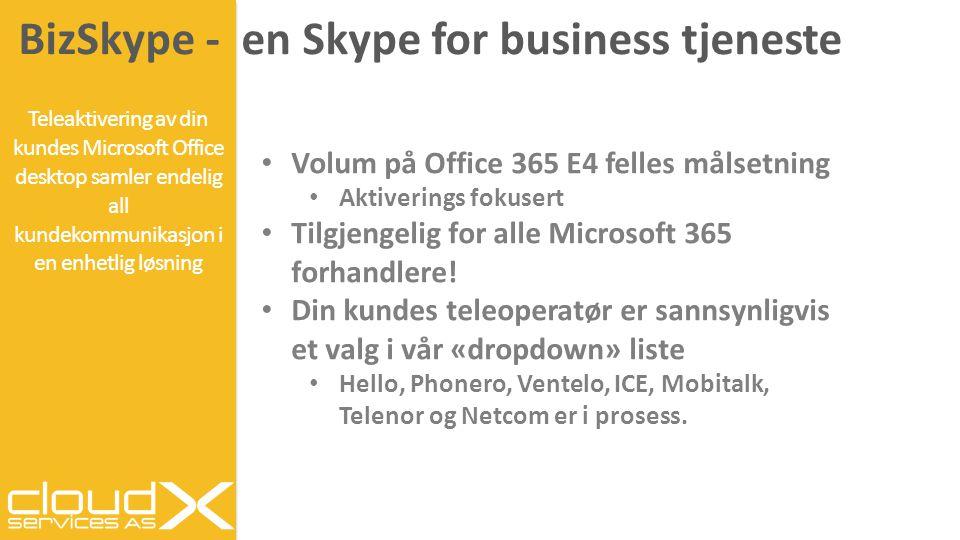 BizSkype - en Skype for business tjeneste Teleaktivering av din kundes Microsoft Office desktop samler endelig all kundekommunikasjon i en enhetlig løsning Volum på Office 365 E4 felles målsetning Aktiverings fokusert Tilgjengelig for alle Microsoft 365 forhandlere.
