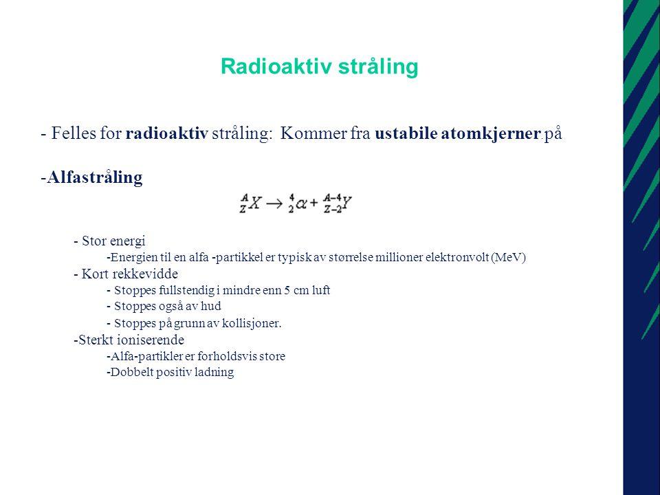 Radioaktiv stråling II -Betastråling -Energirike elektroner -Fra ustabile atomkjerner (kjernen desintegrerer ) - Energi -Energien betydelig mindre enn for alfa-partikler - Relativt kort rekkevidde - 1 MeV stoppes i mindre enn 5 mm vev - Stoppes helt av tynne plagg