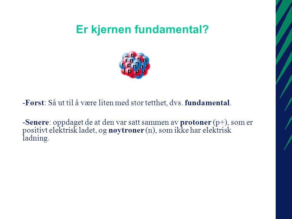 Da blir spørsmålet: er protoner og nøytroner fundamentale.
