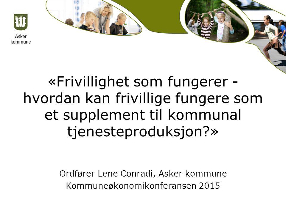 «Frivillighet som fungerer - hvordan kan frivillige fungere som et supplement til kommunal tjenesteproduksjon?» Ordfører Lene Conradi, Asker kommune Kommuneøkonomikonferansen 2015