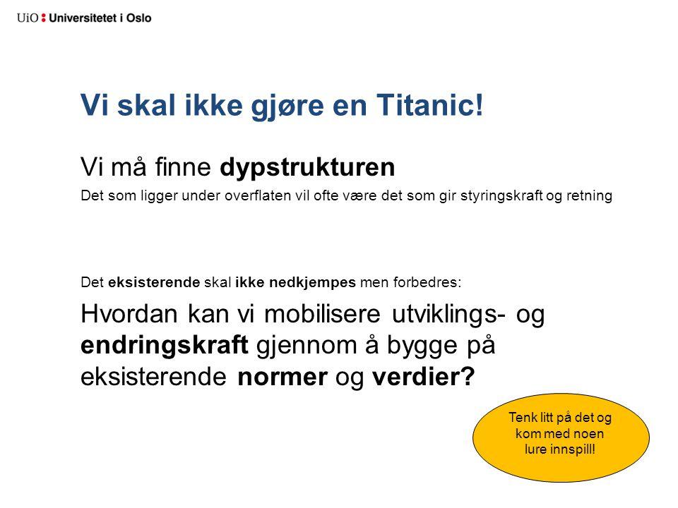 Vi skal ikke gjøre en Titanic! Vi må finne dypstrukturen Det som ligger under overflaten vil ofte være det som gir styringskraft og retning Det eksist