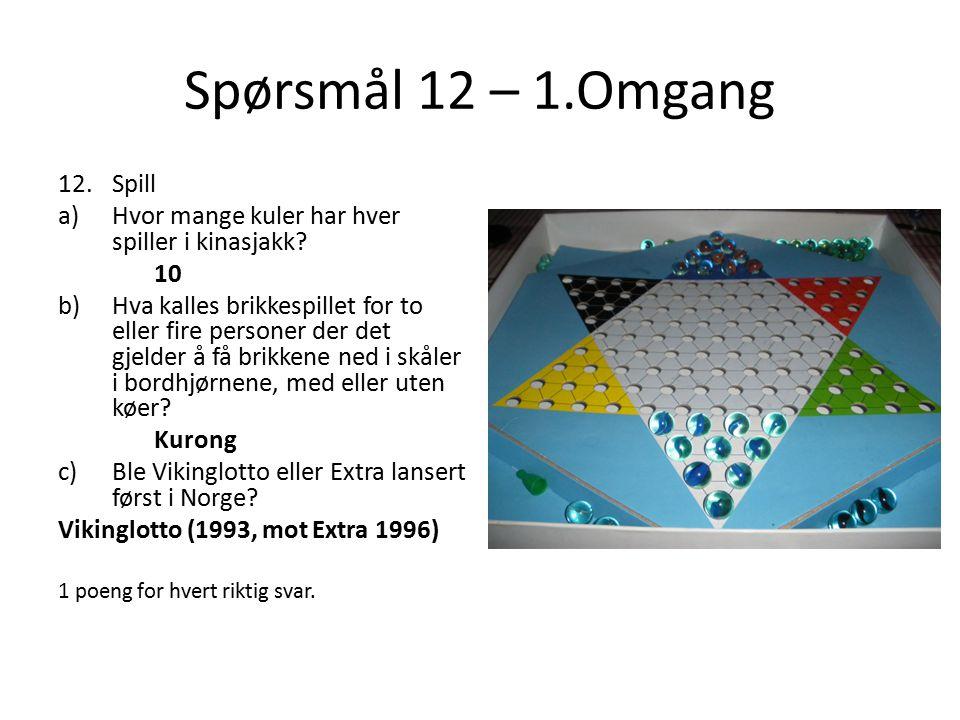 Spørsmål 12 – 1.Omgang 12.Spill a)Hvor mange kuler har hver spiller i kinasjakk? 10 b)Hva kalles brikkespillet for to eller fire personer der det gjel