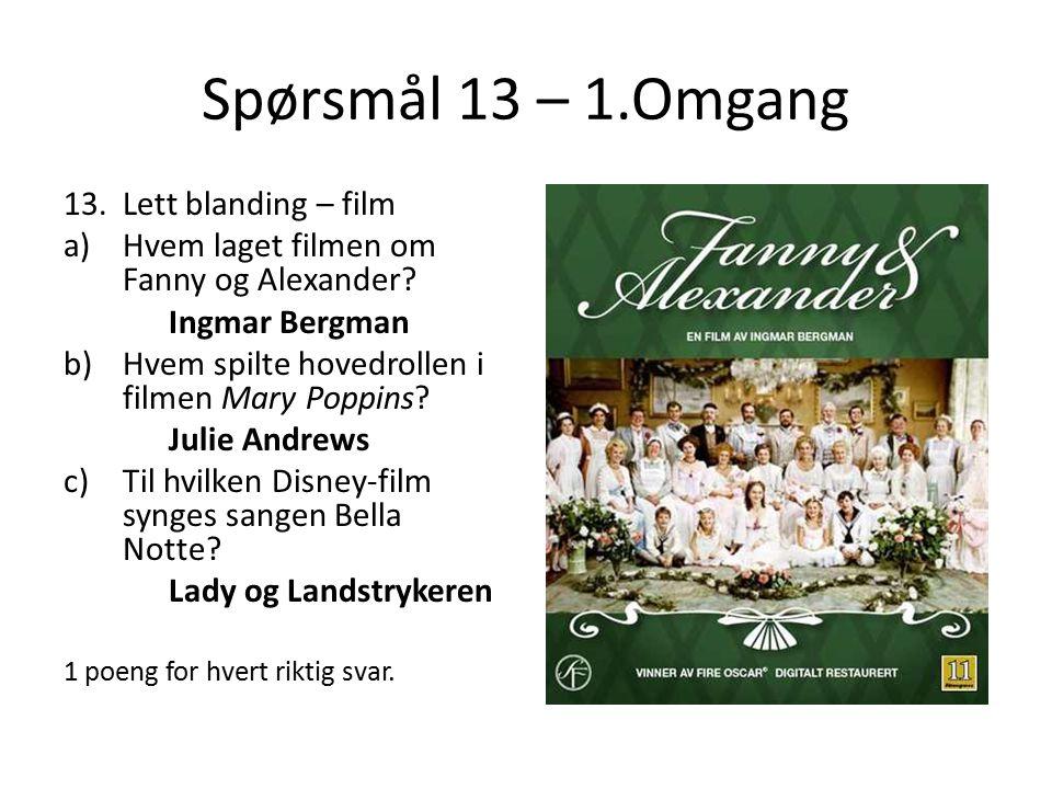 Spørsmål 13 – 1.Omgang 13.Lett blanding – film a)Hvem laget filmen om Fanny og Alexander? Ingmar Bergman b)Hvem spilte hovedrollen i filmen Mary Poppi