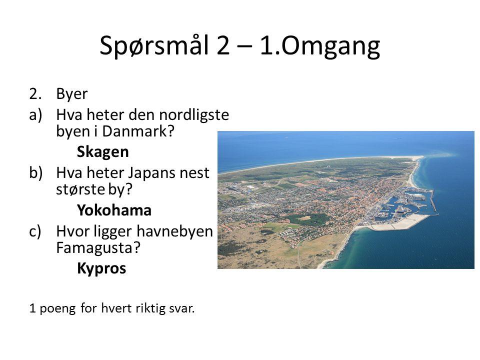 Spørsmål 2 – 1.Omgang 2.Byer a)Hva heter den nordligste byen i Danmark? Skagen b)Hva heter Japans nest største by? Yokohama c)Hvor ligger havnebyen Fa