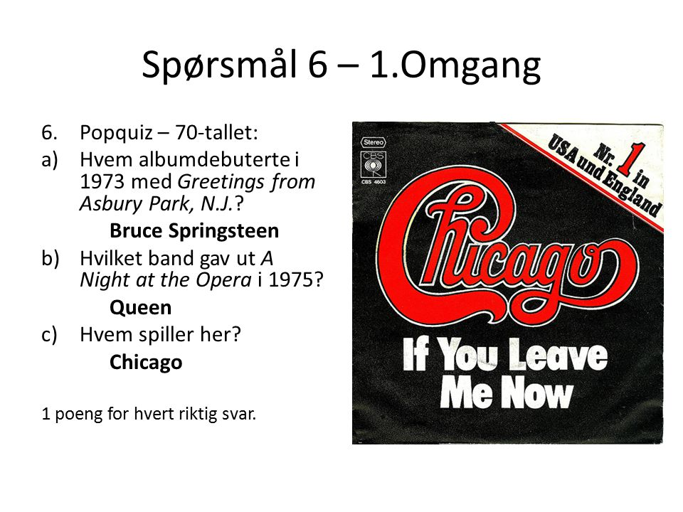 Spørsmål 6 – 1.Omgang 6.Popquiz – 70-tallet: a)Hvem albumdebuterte i 1973 med Greetings from Asbury Park, N.J.? Bruce Springsteen b)Hvilket band gav u