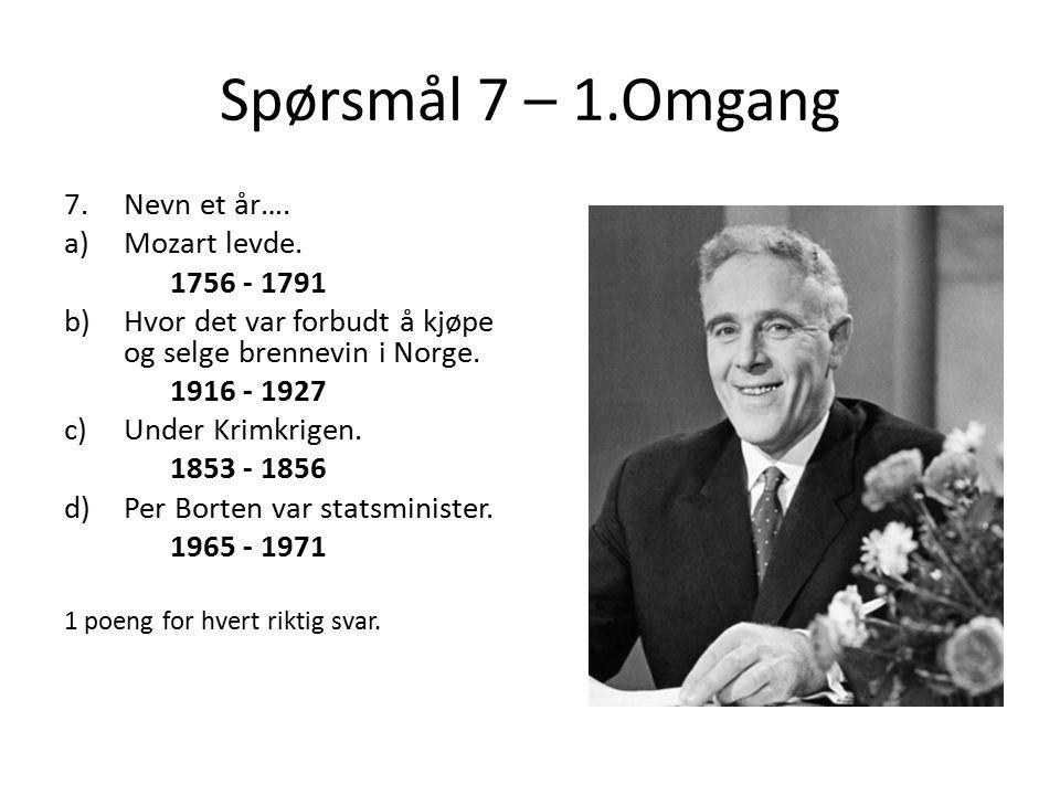 Spørsmål 7 – 1.Omgang 7.Nevn et år…. a)Mozart levde. 1756 - 1791 b)Hvor det var forbudt å kjøpe og selge brennevin i Norge. 1916 - 1927 c)Under Krimkr