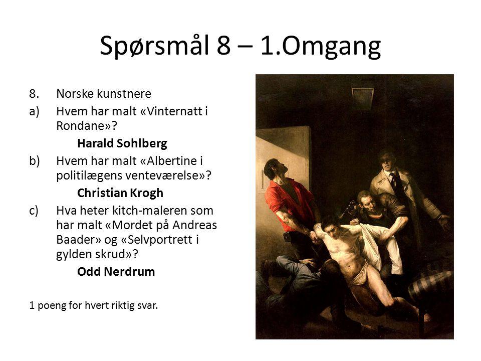 Spørsmål 8 – 1.Omgang 8.Norske kunstnere a)Hvem har malt «Vinternatt i Rondane»? Harald Sohlberg b)Hvem har malt «Albertine i politilægens venteværels