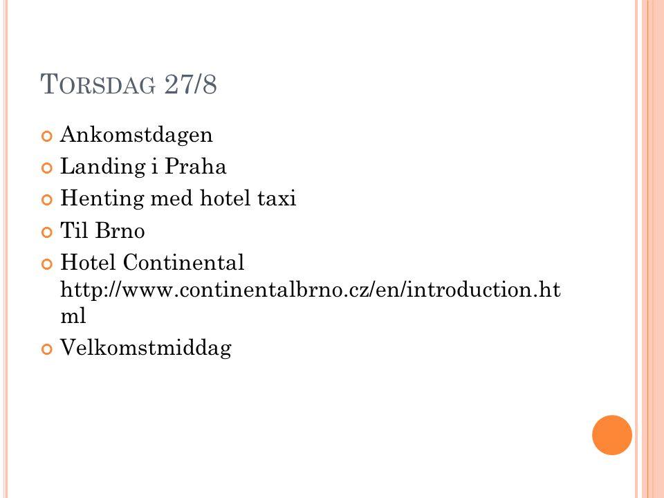 T ORSDAG 27/8 Ankomstdagen Landing i Praha Henting med hotel taxi Til Brno Hotel Continental http://www.continentalbrno.cz/en/introduction.ht ml Velkomstmiddag