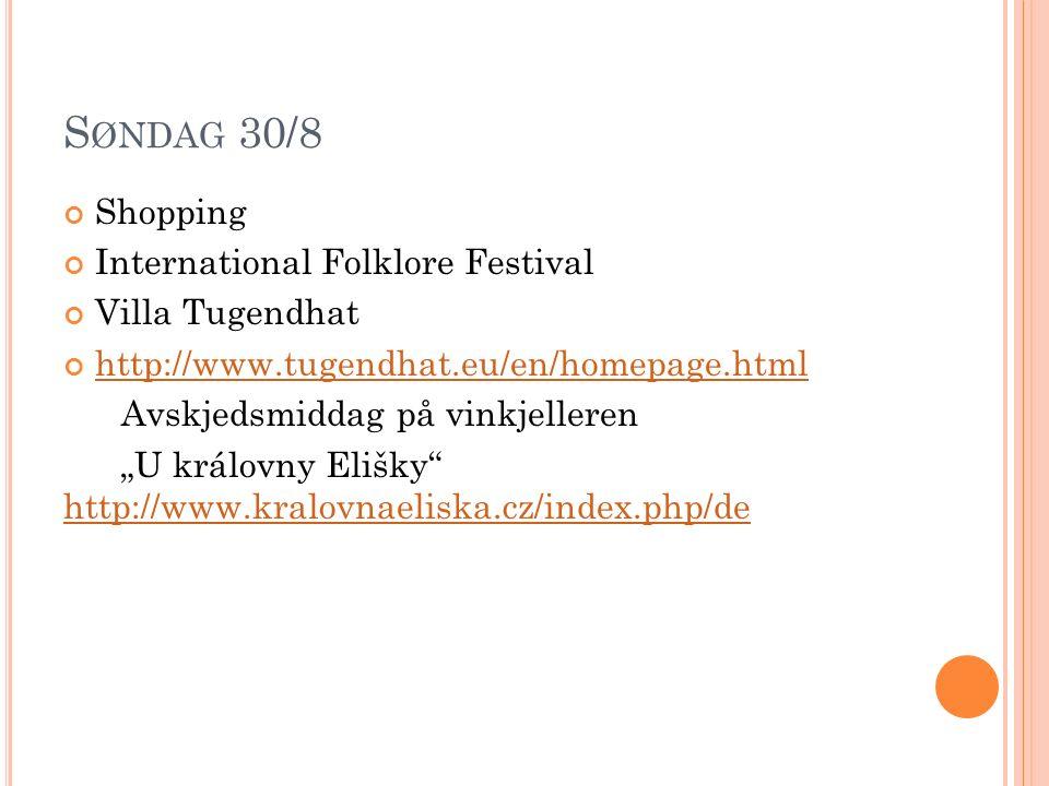 """S ØNDAG 30/8 Shopping International Folklore Festival Villa Tugendhat http://www.tugendhat.eu/en/homepage.html Avskjedsmiddag på vinkjelleren """"U královny Elišky http://www.kralovnaeliska.cz/index.php/de http://www.kralovnaeliska.cz/index.php/de"""