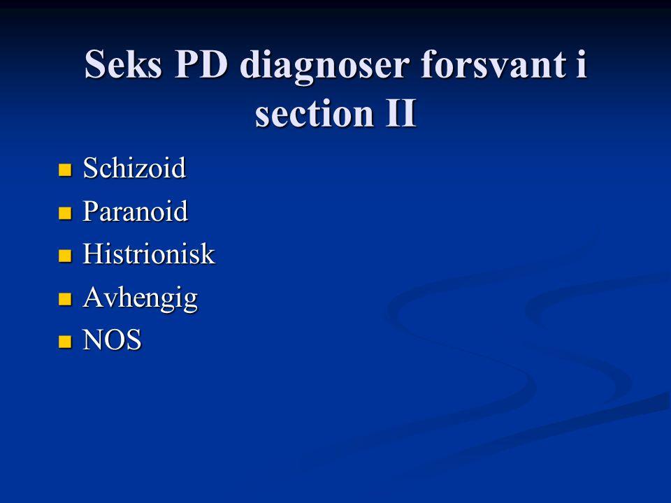 Seks PD diagnoser forsvant i section II Schizoid Schizoid Paranoid Paranoid Histrionisk Histrionisk Avhengig Avhengig NOS NOS