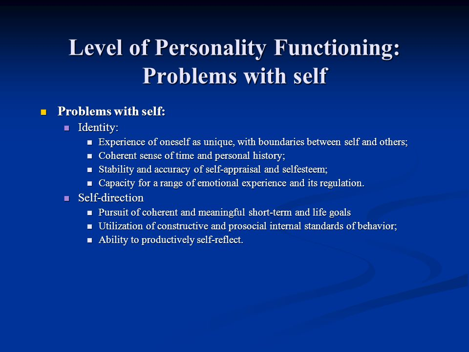 Level of Personality Functioning: Problems with self Problems with self: Problems with self: Identity: Identity: Experience of oneself as unique, with boundaries between self and others; Experience of oneself as unique, with boundaries between self and others; Coherent sense of time and personal history; Coherent sense of time and personal history; Stability and accuracy of self-appraisal and selfesteem; Stability and accuracy of self-appraisal and selfesteem; Capacity for a range of emotional experience and its regulation.