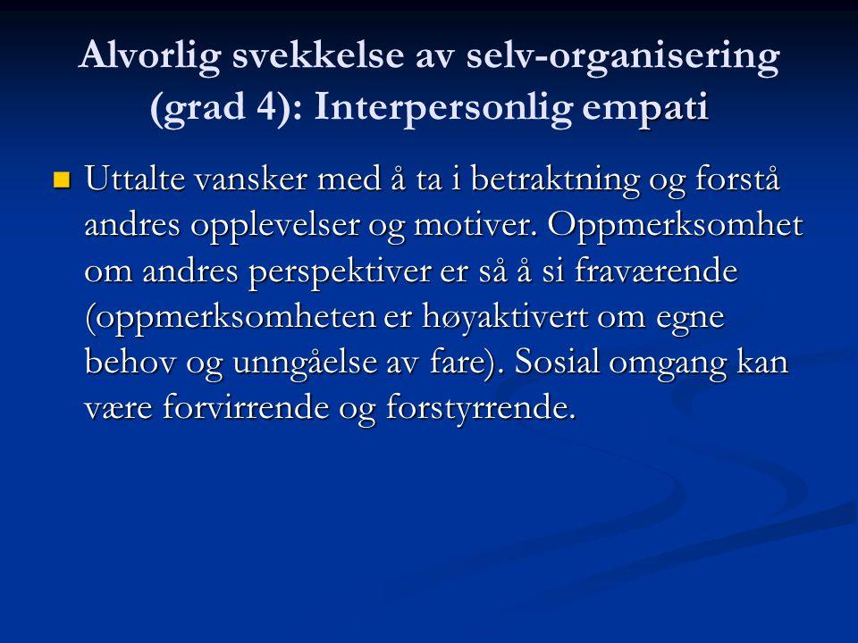Alvorlig svekkelse av selv-organisering (grad 4): Interpersonlig nærhet Ønske om å høre til er begrenset på grunn av dyptsittende mangel på interesse eller forventning om skade.