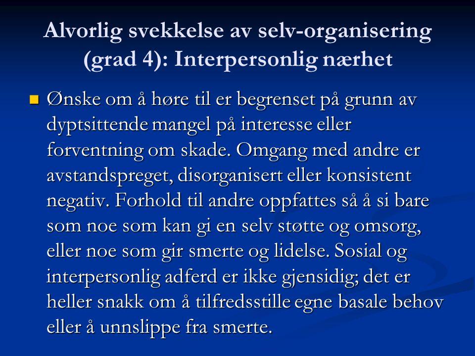 Alvorlig svekkelse av selv-organisering (grad 4): Interpersonlig nærhet Ønske om å høre til er begrenset på grunn av dyptsittende mangel på interesse