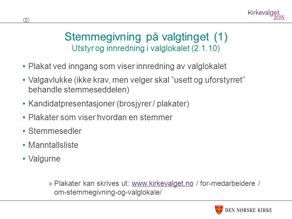 Stemmegivning på valgtinget (1) Utstyr og innredning i valglokalet (2.1.10) Plakat ved inngang som viser innredning av valglokalet Valgavlukke (ikke krav, men velger skal usett og uforstyrret behandle stemmeseddelen) Kandidatpresentasjoner (brosjyrer / plakater) Plakater som viser hvordan en stemmer Stemmesedler Manntallsliste Valgurne »Plakater kan skrives ut: www.kirkevalget.no / for-medarbeidere / om-stemmegivning-og-valglokale/www.kirkevalget.no