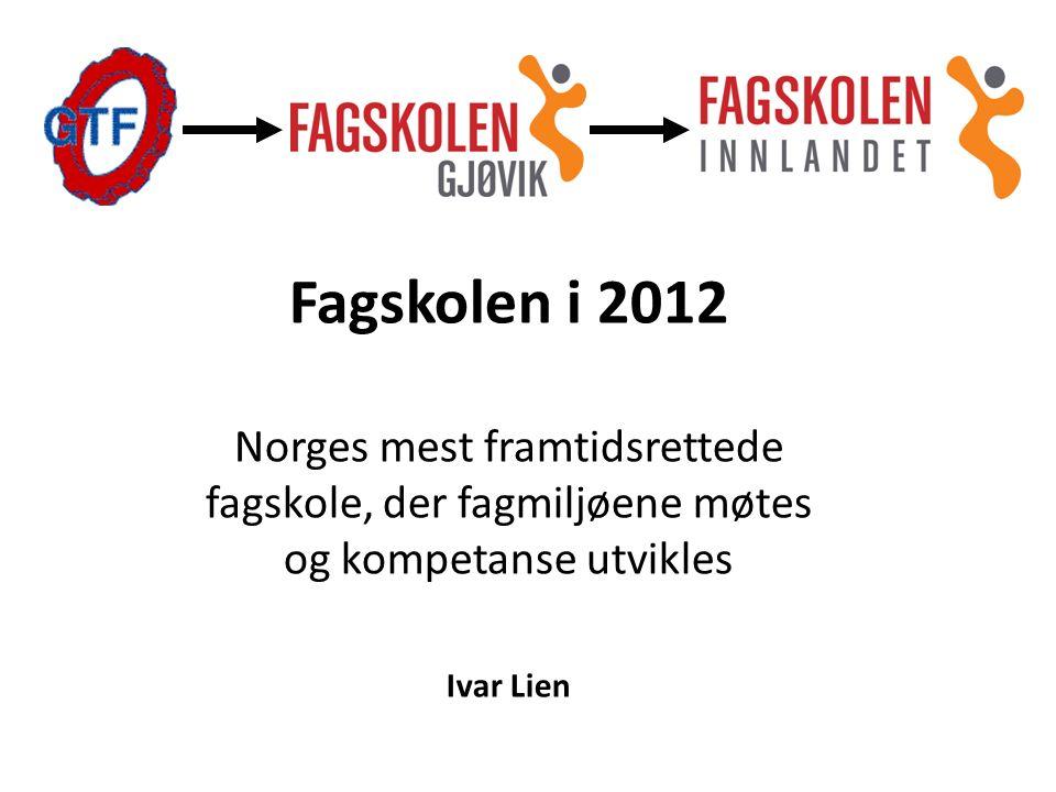 Fagskolen i 2012 Norges mest framtidsrettede fagskole, der fagmiljøene møtes og kompetanse utvikles Ivar Lien