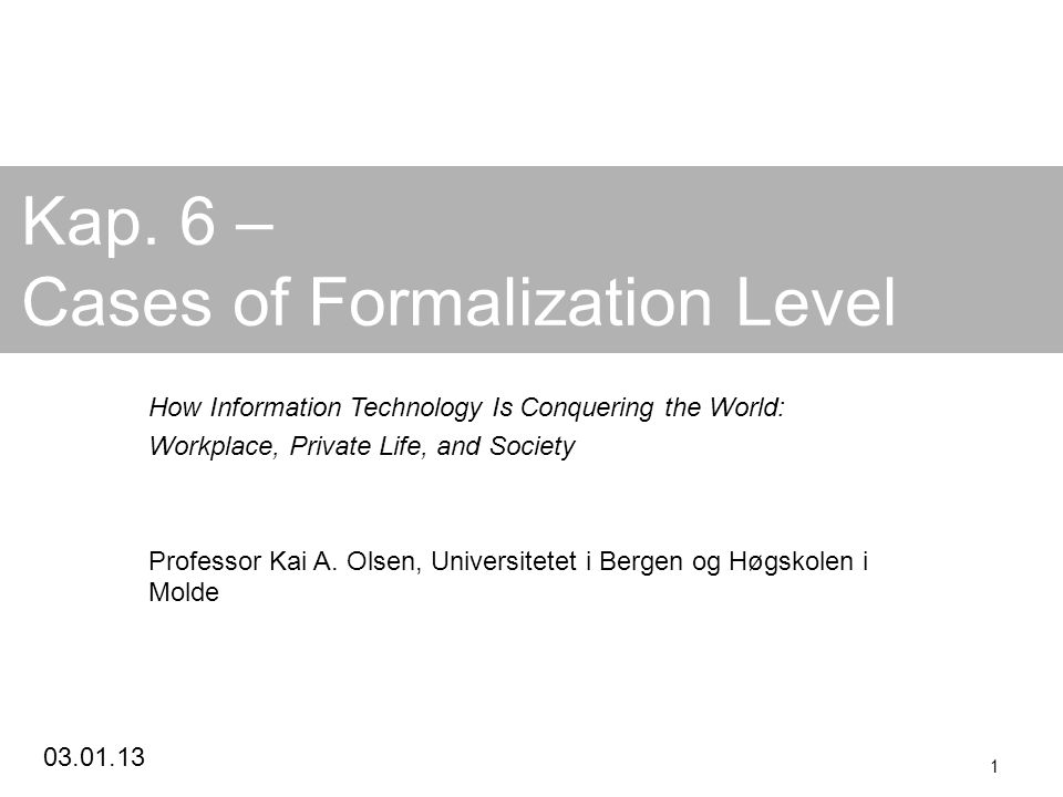 03.01.13 1 Kap. 6 – Cases of Formalization Level How Information Technology Is Conquering the World: Workplace, Private Life, and Society Professor Ka