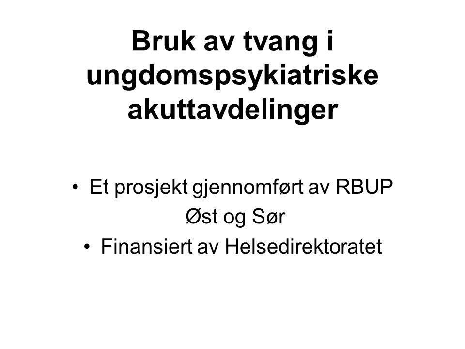 Bruk av tvang i ungdomspsykiatriske akuttavdelinger Et prosjekt gjennomført av RBUP Øst og Sør Finansiert av Helsedirektoratet