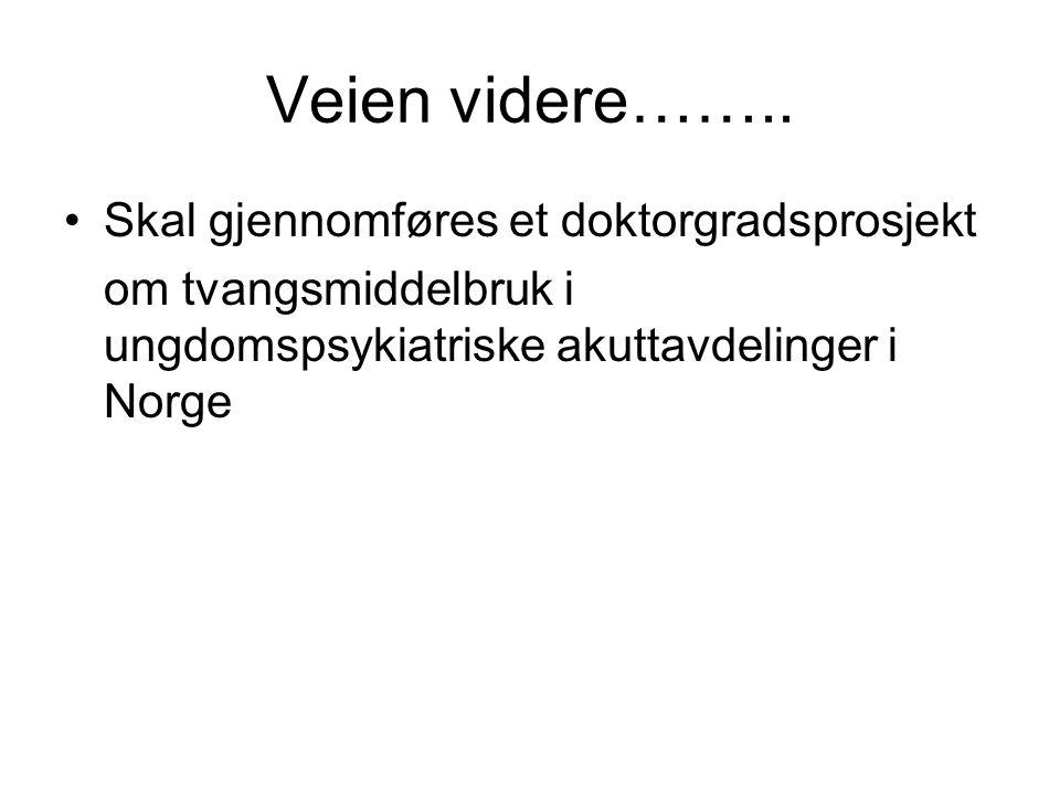 Veien videre…….. Skal gjennomføres et doktorgradsprosjekt om tvangsmiddelbruk i ungdomspsykiatriske akuttavdelinger i Norge