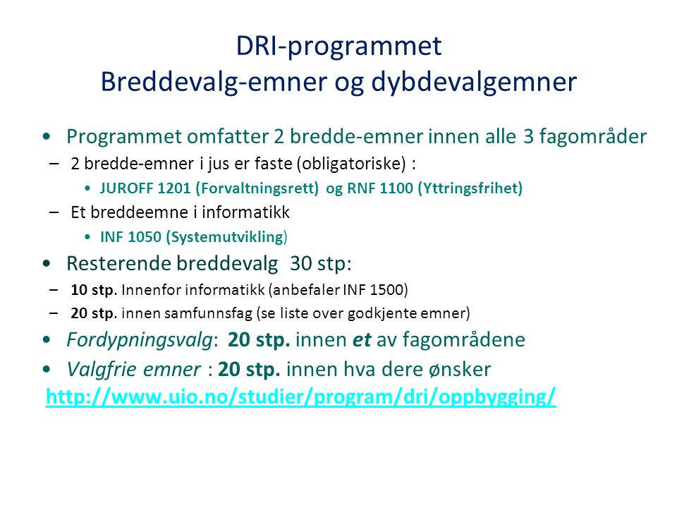 DRI-programmet Breddevalg-emner og dybdevalgemner Programmet omfatter 2 bredde-emner innen alle 3 fagområder –2 bredde-emner i jus er faste (obligatoriske) : JUROFF 1201 (Forvaltningsrett) og RNF 1100 (Yttringsfrihet) –Et breddeemne i informatikk INF 1050 (Systemutvikling) Resterende breddevalg 30 stp: –10 stp.