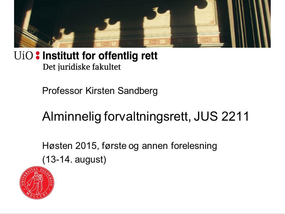Professor Kirsten Sandberg Alminnelig forvaltningsrett, JUS 2211 Høsten 2015, første og annen forelesning (13-14.