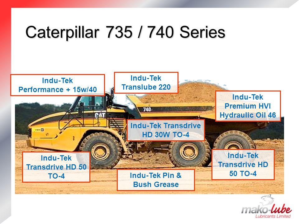 Caterpillar 735 / 740 Series Caterpillar 735 / 740 Series Indu-Tek Transdrive HD 30W TO-4 Indu-Tek Transdrive HD 50 TO-4 Indu-Tek Premium HVI Hydraulic Oil 46 Indu-Tek Translube 220 Indu-Tek Transdrive HD 50 TO-4 Indu-Tek Pin & Bush Grease Indu-Tek Performance + 15w/40