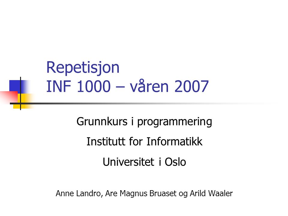 Repetisjon INF 1000 – våren 2007 Grunnkurs i programmering Institutt for Informatikk Universitet i Oslo Anne Landro, Are Magnus Bruaset og Arild Waaler