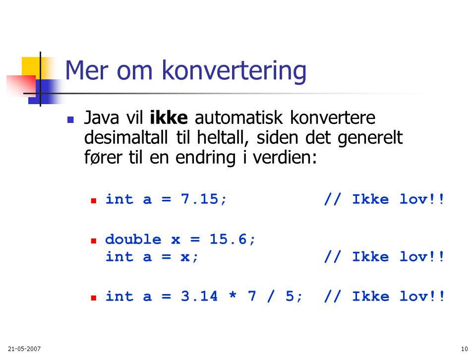 21-05-200710 Mer om konvertering Java vil ikke automatisk konvertere desimaltall til heltall, siden det generelt fører til en endring i verdien: int a = 7.15; // Ikke lov!.