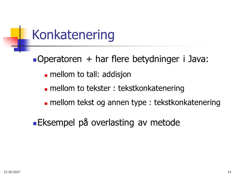 21-05-200714 Konkatenering Operatoren + har flere betydninger i Java: mellom to tall: addisjon mellom to tekster : tekstkonkatenering mellom tekst og annen type : tekstkonkatenering Eksempel på overlasting av metode
