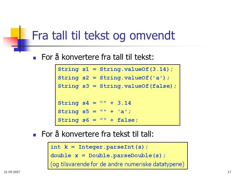 21-05-200717 Fra tall til tekst og omvendt For å konvertere fra tall til tekst: For å konvertere fra tekst til tall: int k = Integer.parseInt(s); double x = Double.parseDouble(s); (og tilsvarende for de andre numeriske datatypene) String s1 = String.valueOf(3.14); String s2 = String.valueOf( a ); String s3 = String.valueOf(false); String s4 = + 3.14 String s5 = + a ; String s6 = + false;