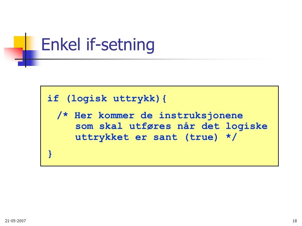 21-05-200718 Enkel if-setning if (logisk uttrykk){ /* Her kommer de instruksjonene som skal utføres når det logiske uttrykket er sant (true) */ }