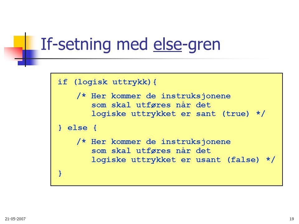 21-05-200719 If-setning med else-gren if (logisk uttrykk){ /* Her kommer de instruksjonene som skal utføres når det logiske uttrykket er sant (true) */ } else { /* Her kommer de instruksjonene som skal utføres når det logiske uttrykket er usant (false) */ }