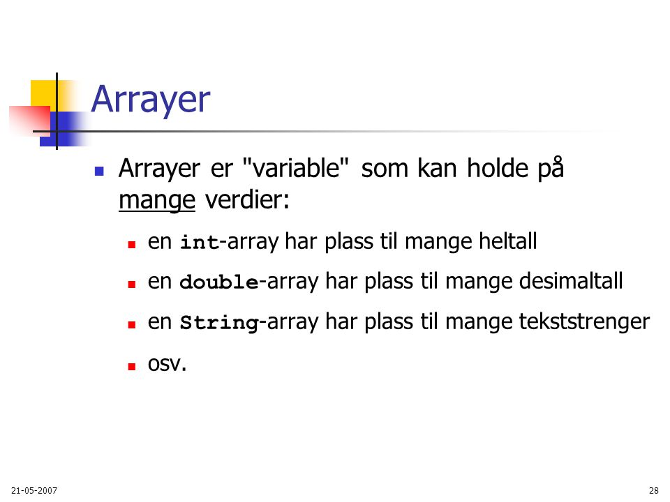 21-05-200728 Arrayer Arrayer er variable som kan holde på mange verdier: en int -array har plass til mange heltall en double -array har plass til mange desimaltall en String -array har plass til mange tekststrenger osv.