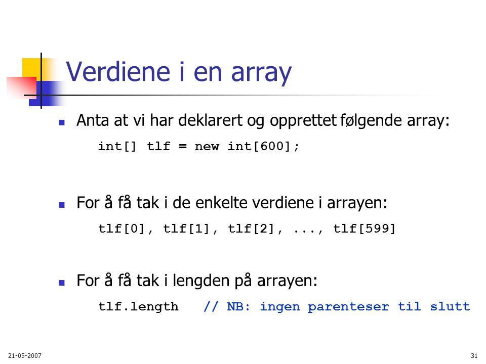 21-05-200731 Verdiene i en array Anta at vi har deklarert og opprettet følgende array: int[] tlf = new int[600]; For å få tak i de enkelte verdiene i arrayen: tlf[0], tlf[1], tlf[2],..., tlf[599] For å få tak i lengden på arrayen: tlf.length // NB: ingen parenteser til slutt
