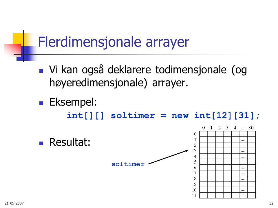 21-05-200732 Flerdimensjonale arrayer Vi kan også deklarere todimensjonale (og høyeredimensjonale) arrayer.