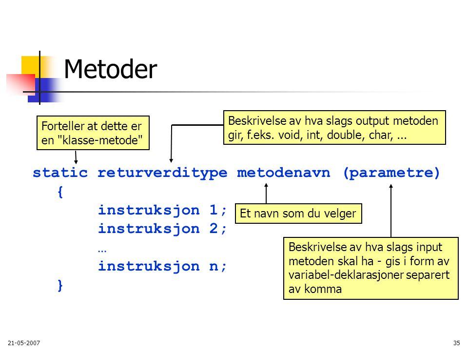 21-05-200735 static returverditype metodenavn (parametre) { instruksjon 1; instruksjon 2; … instruksjon n; } Metoder Et navn som du velger Beskrivelse av hva slags input metoden skal ha - gis i form av variabel-deklarasjoner separert av komma Beskrivelse av hva slags output metoden gir, f.eks.