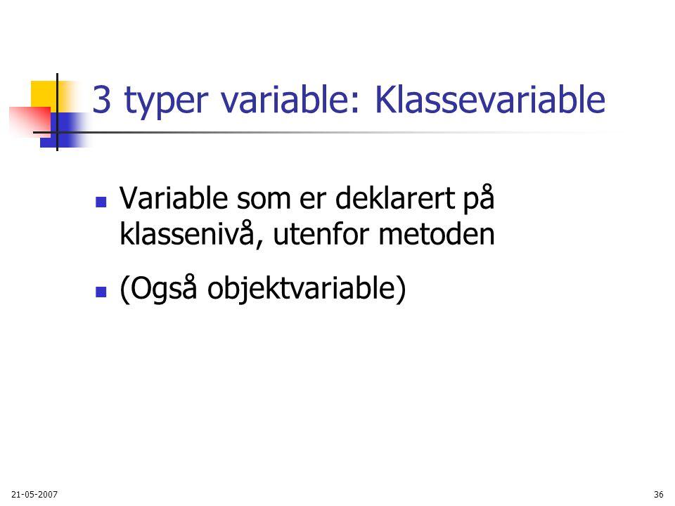 21-05-200736 3 typer variable: Klassevariable Variable som er deklarert på klassenivå, utenfor metoden (Også objektvariable)