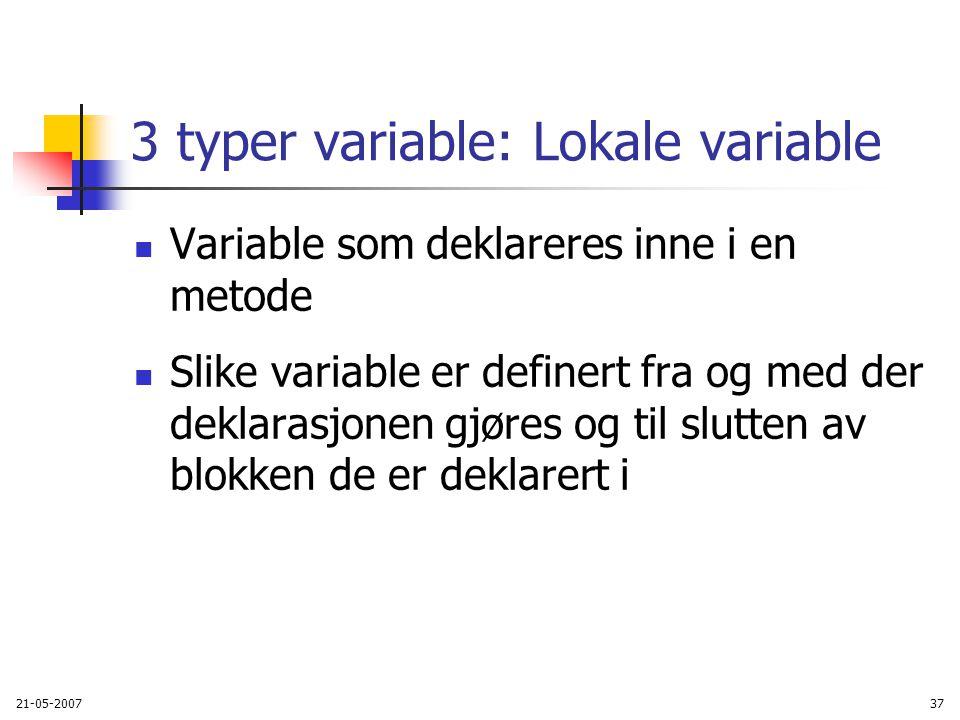 21-05-200737 3 typer variable: Lokale variable Variable som deklareres inne i en metode Slike variable er definert fra og med der deklarasjonen gjøres og til slutten av blokken de er deklarert i