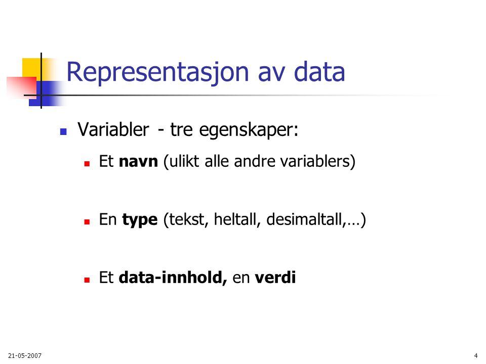 21-05-20074 Representasjon av data Variabler - tre egenskaper: Et navn (ulikt alle andre variablers) En type (tekst, heltall, desimaltall,…) Et data-innhold, en verdi
