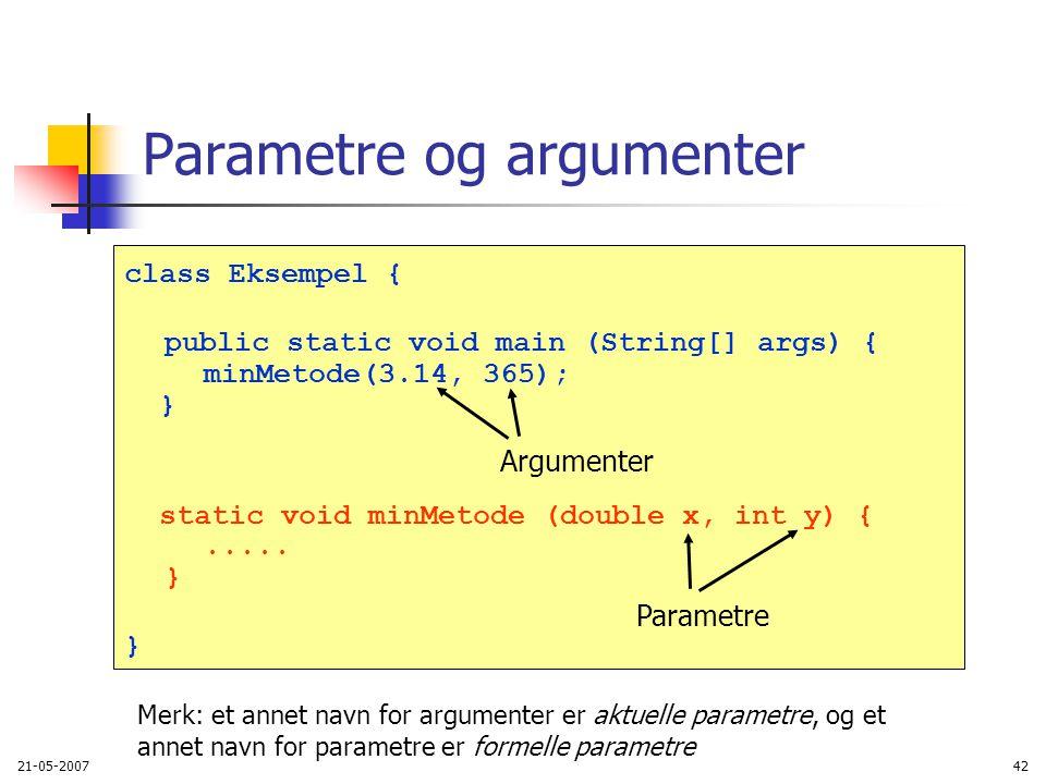 21-05-200742 Parametre og argumenter class Eksempel { public static void main (String[] args) { minMetode(3.14, 365); } static void minMetode (double x, int y) {.....
