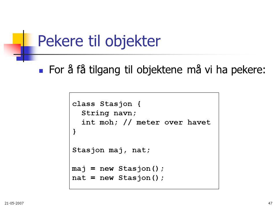 21-05-200747 Pekere til objekter For å få tilgang til objektene må vi ha pekere: class Stasjon { String navn; int moh; // meter over havet } Stasjon maj, nat; maj = new Stasjon(); nat = new Stasjon();