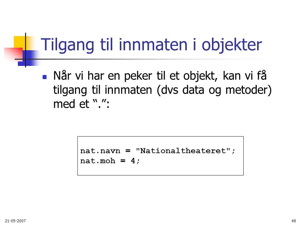 21-05-200748 Tilgang til innmaten i objekter Når vi har en peker til et objekt, kan vi få tilgang til innmaten (dvs data og metoder) med et . : nat.navn = Nationaltheateret ; nat.moh = 4;