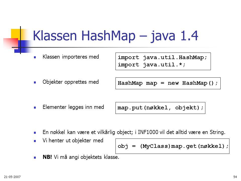 21-05-200754 Klassen HashMap – java 1.4 Klassen importeres med Objekter opprettes med Elementer legges inn med En nøkkel kan være et vilkårlig object; i INF1000 vil det alltid være en String.