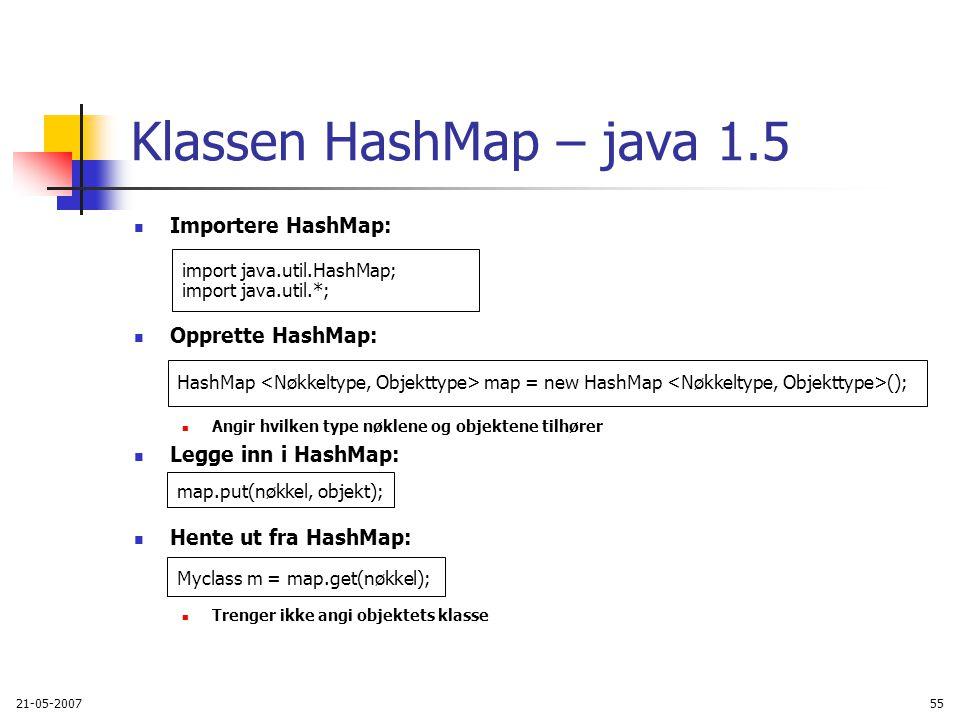 21-05-200755 Klassen HashMap – java 1.5 Importere HashMap: Opprette HashMap: Angir hvilken type nøklene og objektene tilhører Legge inn i HashMap: Hente ut fra HashMap: Trenger ikke angi objektets klasse import java.util.HashMap; import java.util.*; map.put(nøkkel, objekt); Myclass m = map.get(nøkkel); HashMap map = new HashMap ();