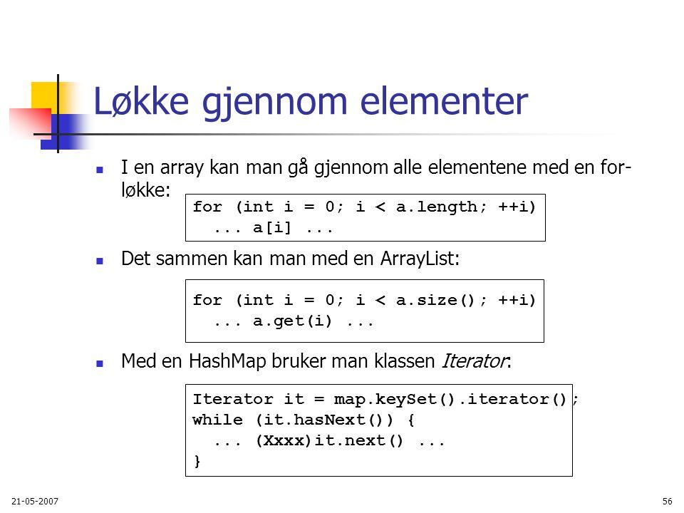21-05-200756 Løkke gjennom elementer I en array kan man gå gjennom alle elementene med en for- løkke: Det sammen kan man med en ArrayList: Med en HashMap bruker man klassen Iterator: for (int i = 0; i < a.length; ++i)...