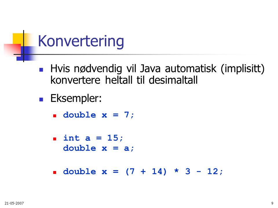 21-05-20079 Konvertering Hvis nødvendig vil Java automatisk (implisitt) konvertere heltall til desimaltall Eksempler: double x = 7; int a = 15; double x = a; double x = (7 + 14) * 3 - 12;