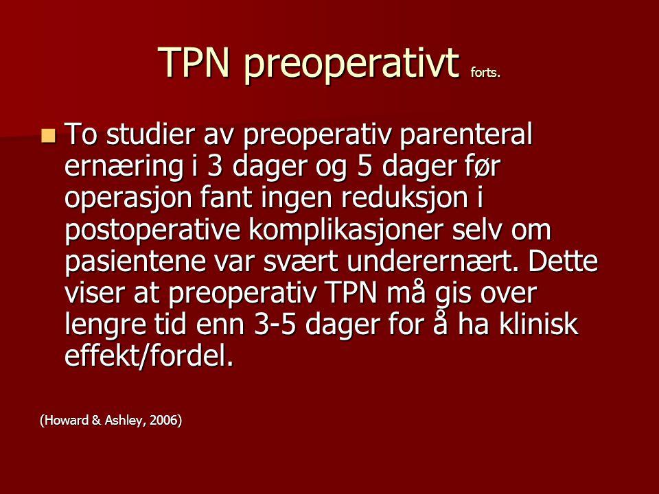 TPN preoperativt forts. To studier av preoperativ parenteral ernæring i 3 dager og 5 dager før operasjon fant ingen reduksjon i postoperative komplika