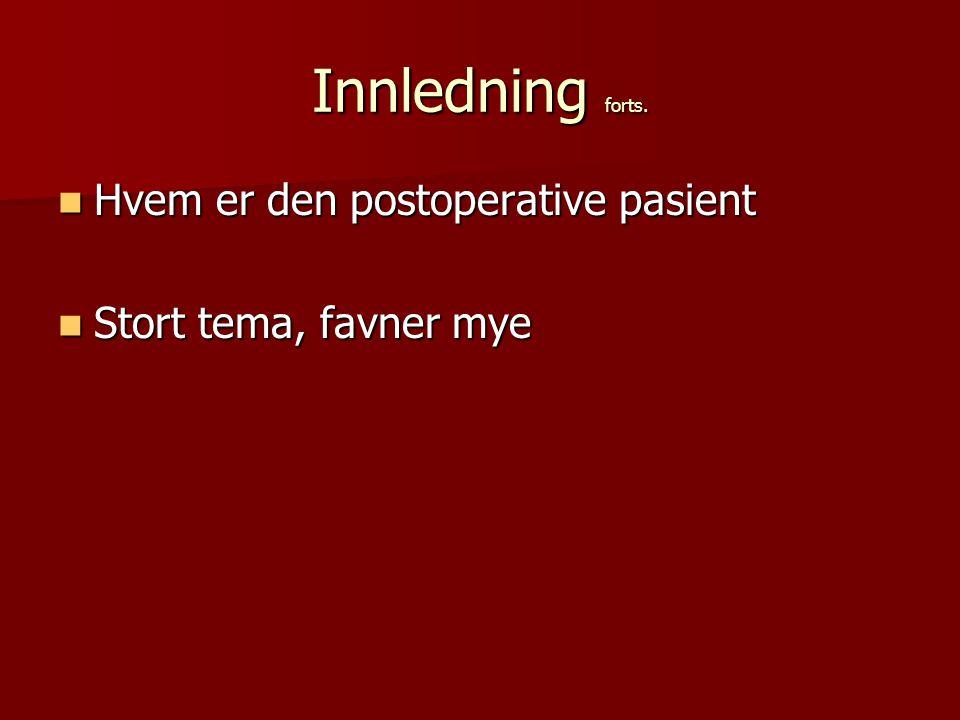 Innledning forts. Hvem er den postoperative pasient Hvem er den postoperative pasient Stort tema, favner mye Stort tema, favner mye