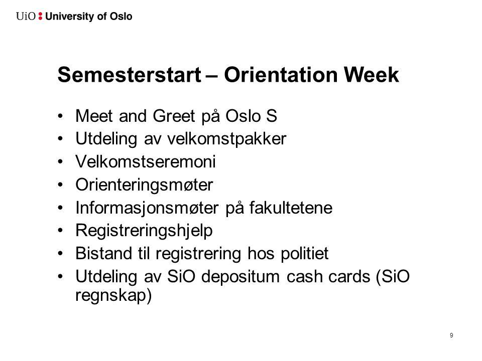 Semesterstart – Orientation Week Meet and Greet på Oslo S Utdeling av velkomstpakker Velkomstseremoni Orienteringsmøter Informasjonsmøter på fakultetene Registreringshjelp Bistand til registrering hos politiet Utdeling av SiO depositum cash cards (SiO regnskap) 9